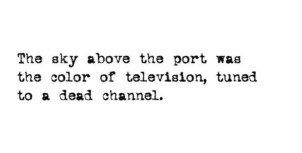 The sky above the port was the color of television, tuned to a dead channel.